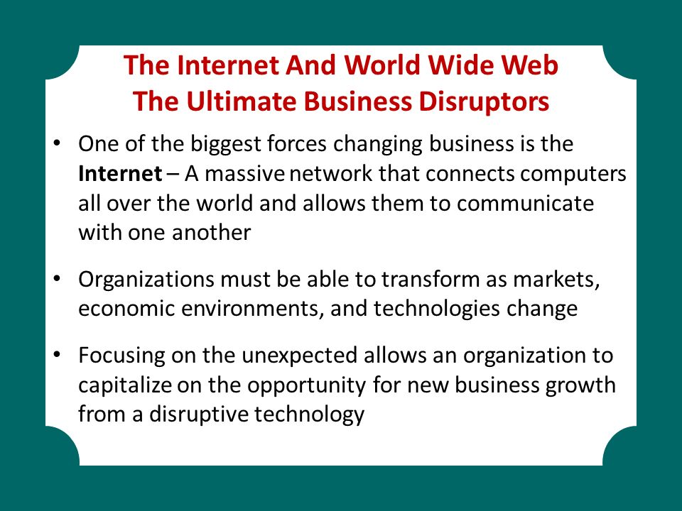 The Internet And World Wide Web The Ultimate Business Disruptors One of the biggest forces changing business is the Internet – A massive network that