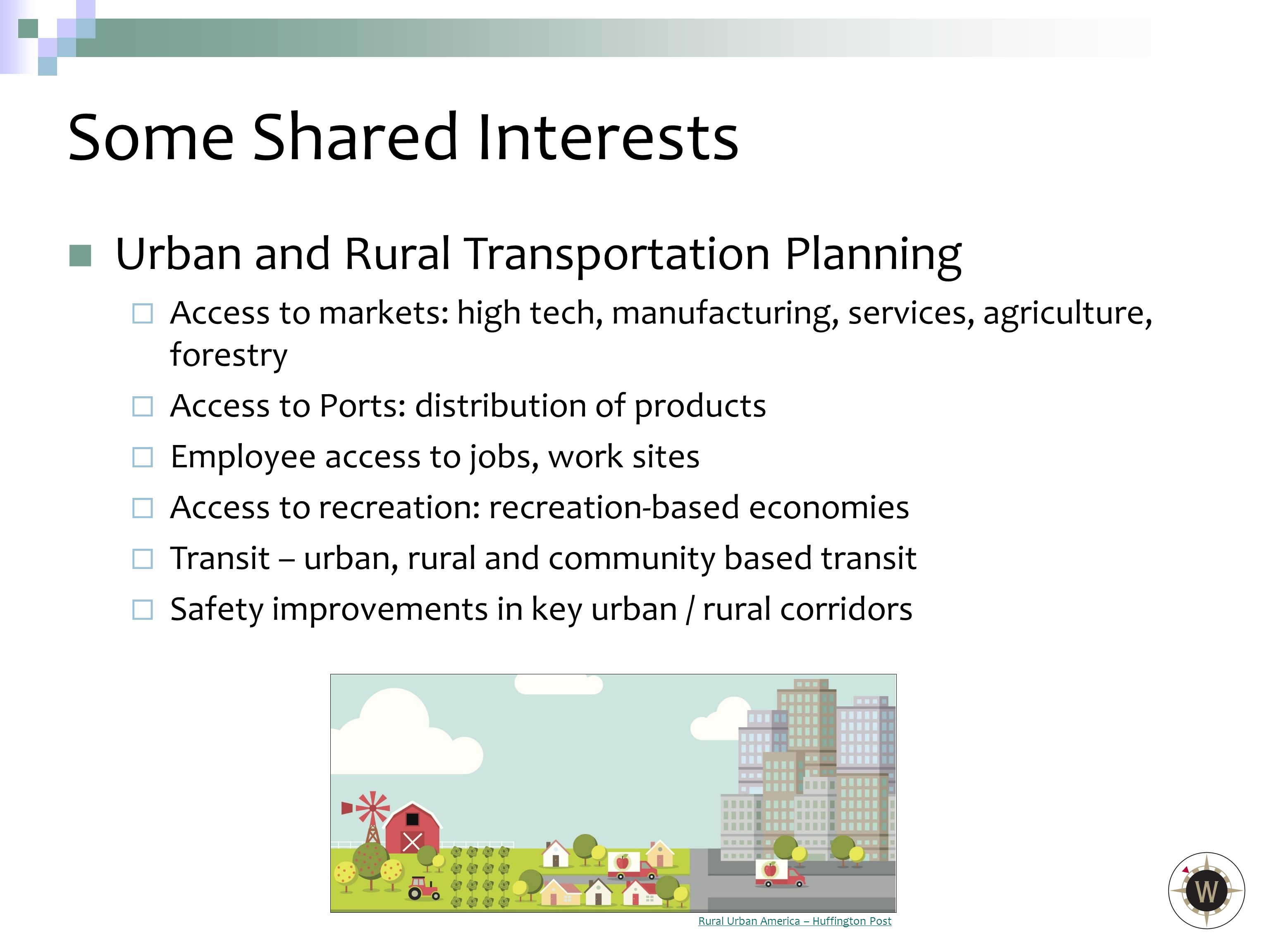 Urban and Rural Transportation Planning  Access to markets: high tech, manufacturing, services, agriculture, forestry  Access to Ports: distribution of products  Employee access to jobs, work sites  Access to recreation: recreation-based economies  Transit – urban, rural and community based transit  Safety improvements in key urban / rural corridors Some Shared Interests Rural Urban America – Huffington Post