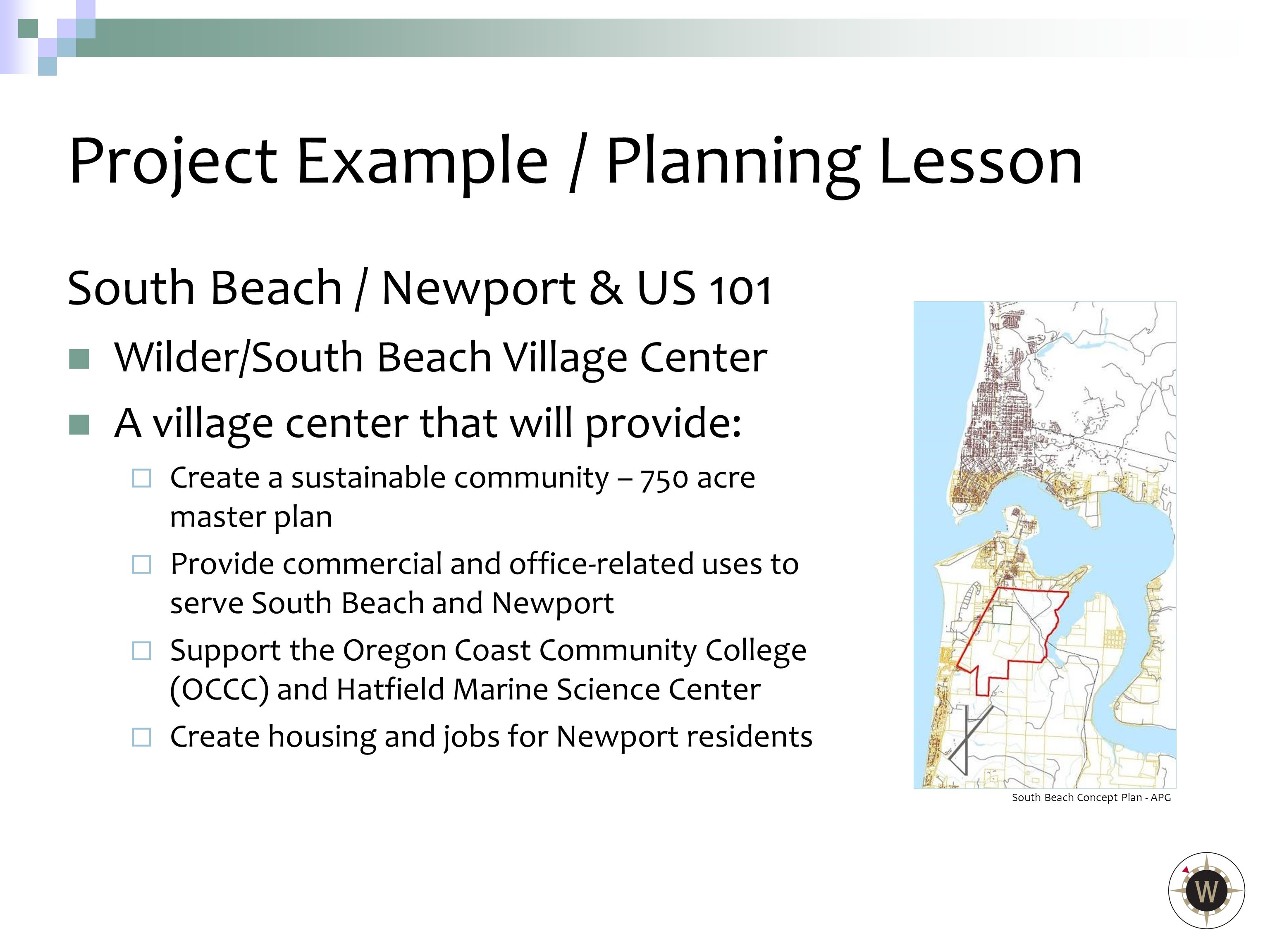 South Beach / Newport & US 101 Wilder/South Beach Village Center A village center that will provide:  Create a sustainable community – 750 acre master plan  Provide commercial and office-related uses to serve South Beach and Newport  Support the Oregon Coast Community College (OCCC) and Hatfield Marine Science Center  Create housing and jobs for Newport residents Project Example/ Planning Lesson South Beach Concept Plan - APG