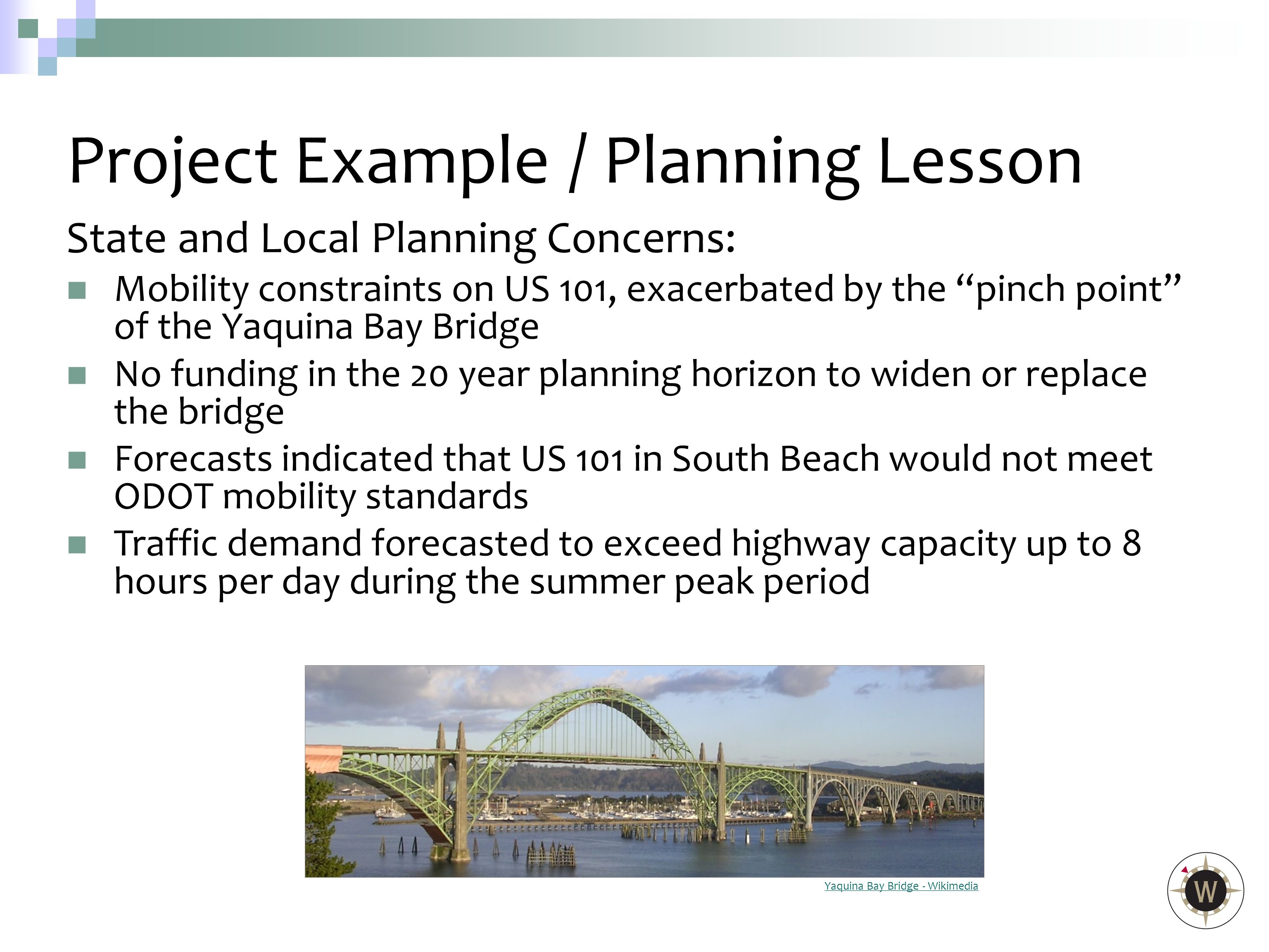 State and Local Planning Concerns: Mobility constraints on US 101, exacerbated by the pinch point of the Yaquina Bay Bridge No funding in the 20 year planning horizon to widen or replace the bridge Forecasts indicated that US 101 in South Beach would not meet ODOT mobility standards Traffic demand forecasted to exceed highway capacity up to 8 hours per day during the summer peak period Project Example/ Planning Lesson Yaquina Bay Bridge - Wikimedia