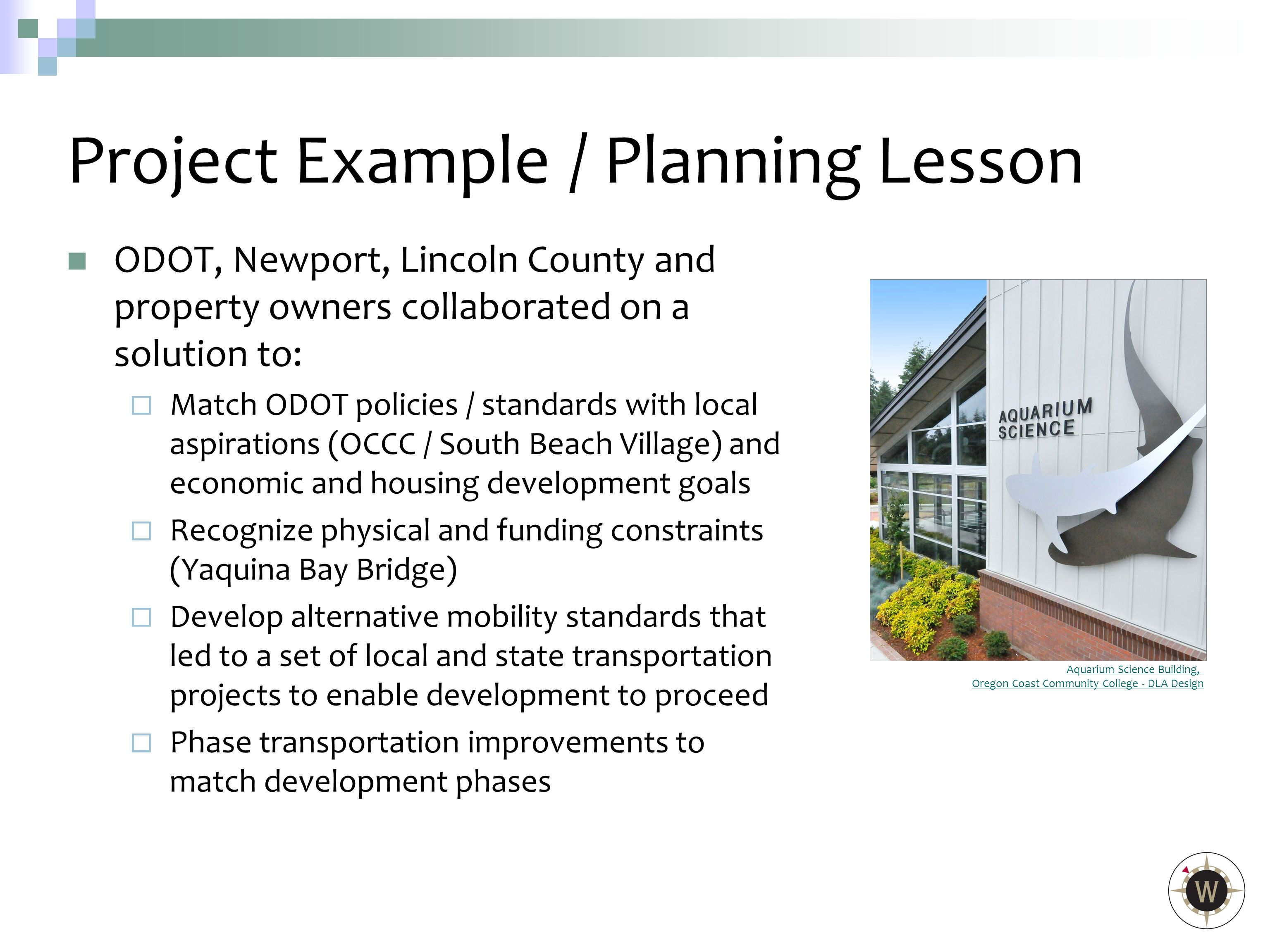 ODOT, Newport, Lincoln County and property owners collaborated on a solution to:  Match ODOT policies / standards with local aspirations (OCCC / South Beach Village) and economic and housing development goals  Recognize physical and funding constraints (Yaquina Bay Bridge)  Develop alternative mobility standards that led to a set of local and state transportation projects to enable development to proceed  Phase transportation improvements to match development phases Project Example/ Planning Lesson Aquarium Science Building, Oregon Coast Community College - DLA Design