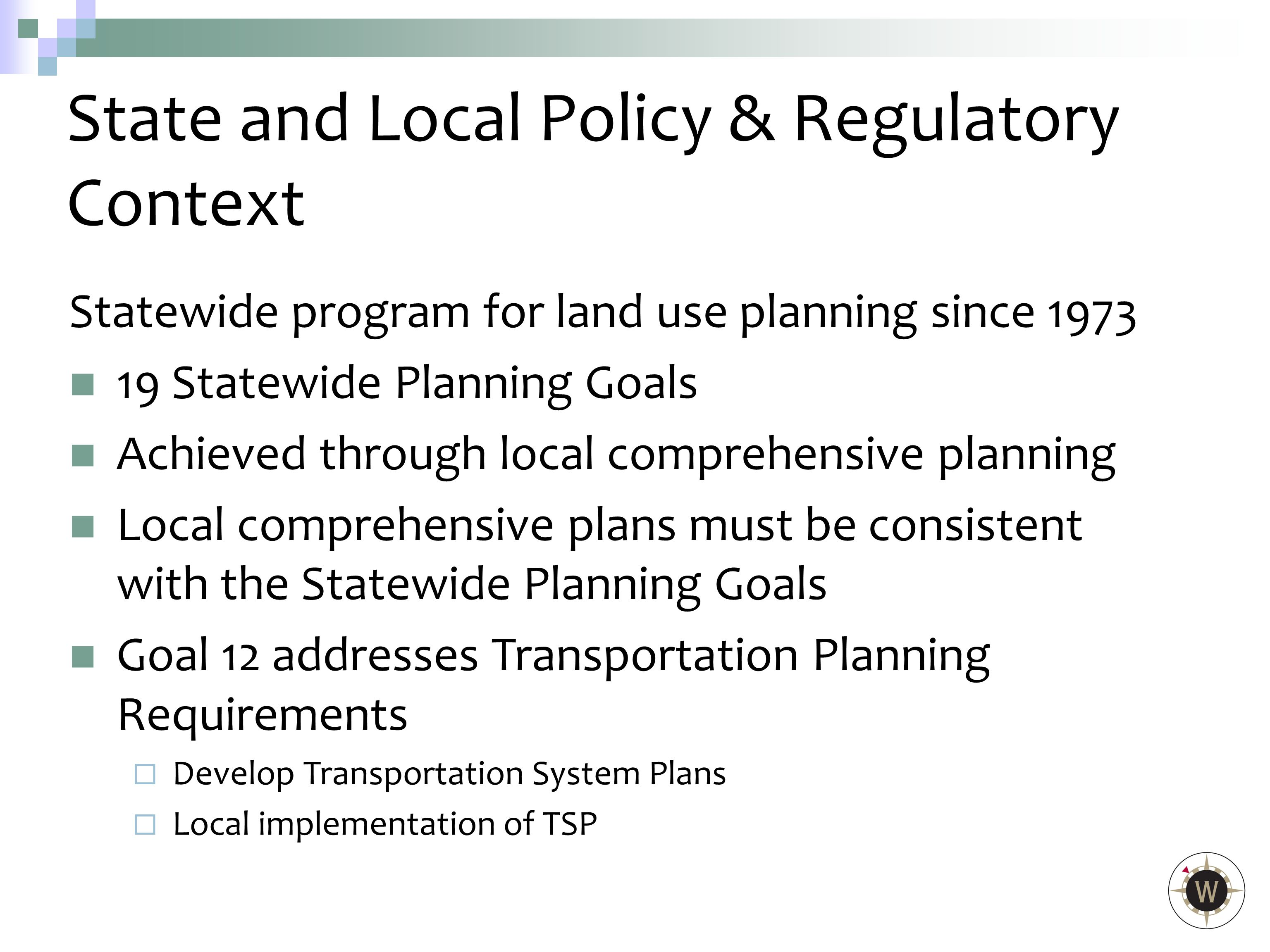 Statewide program for land use planning since 1973 19 Statewide Planning Goals Achieved through local comprehensive planning Local comprehensive plans must be consistent with the Statewide Planning Goals Goal 12 addresses Transportation Planning Requirements  Develop Transportation System Plans  Local implementation of TSP State and Local Policy & Regulatory Context