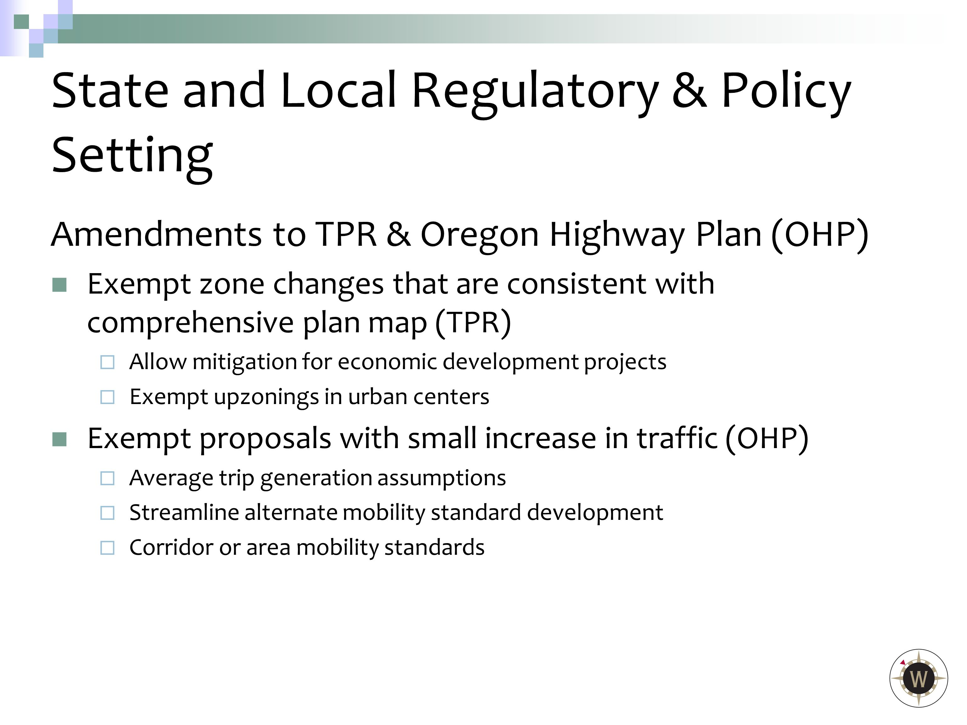 Amendments to TPR & Oregon Highway Plan (OHP) Exempt zone changes that are consistent with comprehensive plan map (TPR)  Allow mitigation for economic development projects  Exempt upzonings in urban centers Exempt proposals with small increase in traffic (OHP)  Average trip generation assumptions  Streamline alternate mobility standard development  Corridor or area mobility standards State and Local Regulatory & Policy Setting