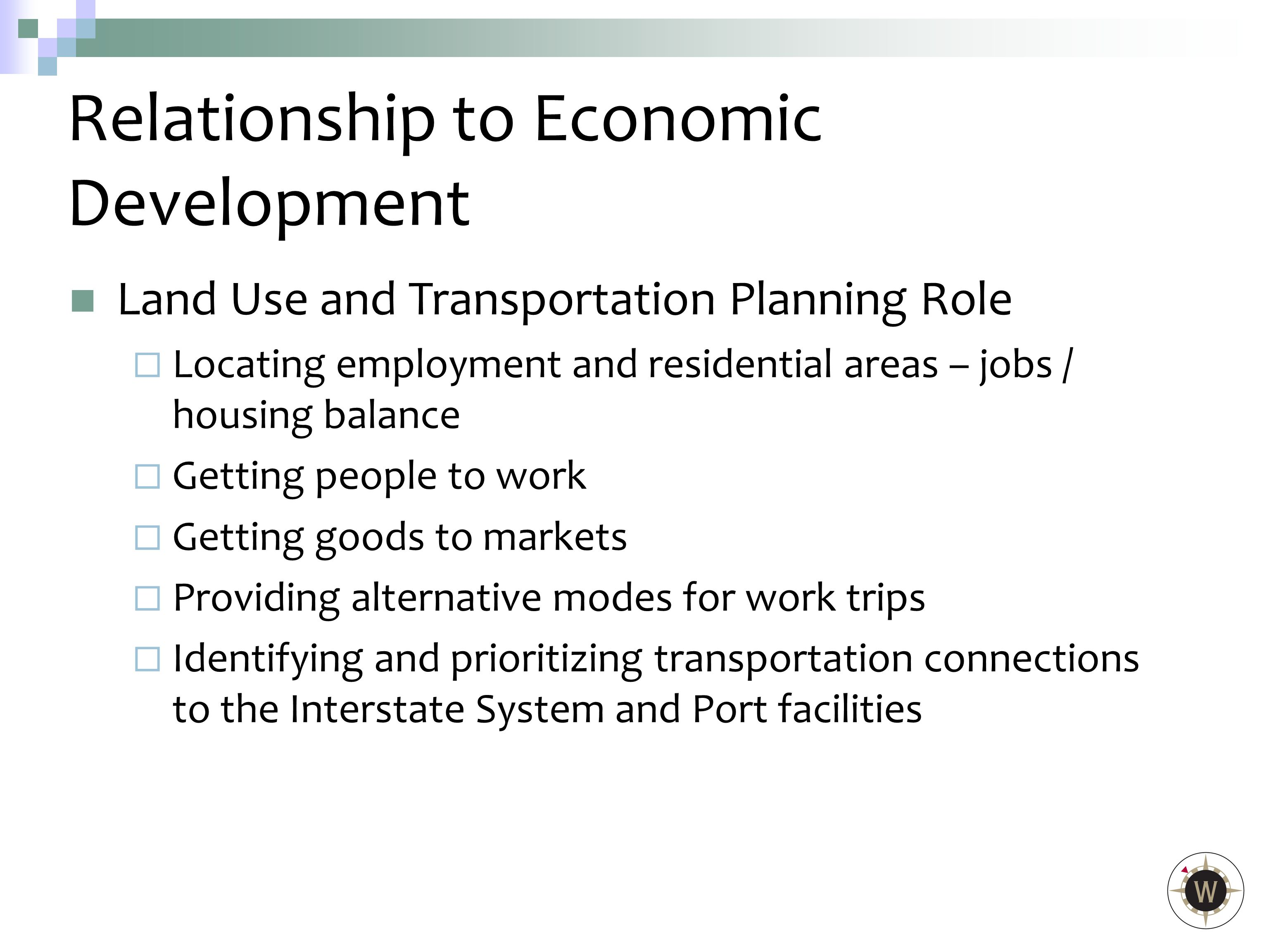 Land Use and Transportation Planning Role  Locating employment and residential areas – jobs / housing balance  Getting people to work  Getting goods to markets  Providing alternative modes for work trips  Identifying and prioritizing transportation connections to the Interstate System and Port facilities Relationship to Economic Development
