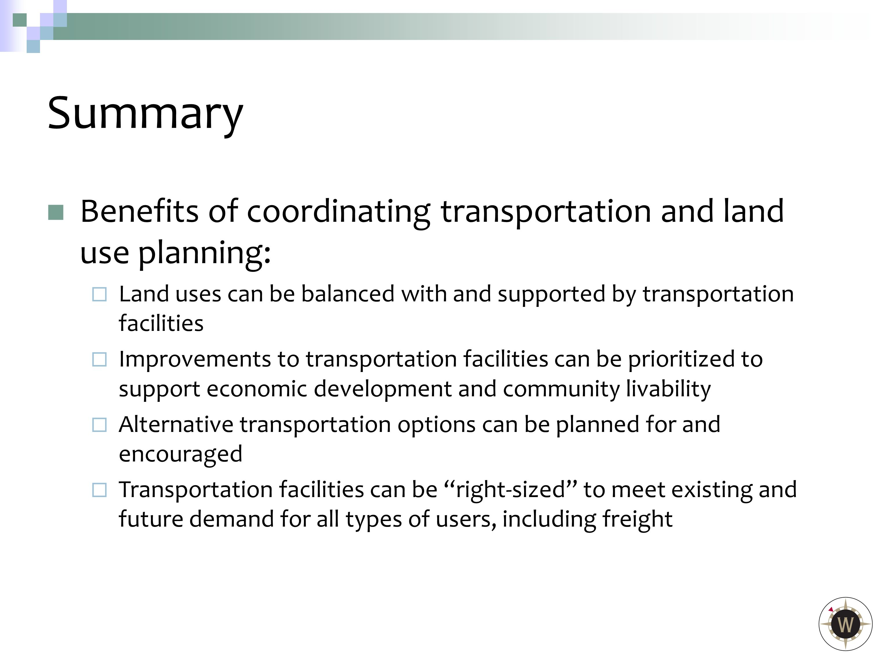 Benefits of coordinating transportation and land use planning:  Land uses can be balanced with and supported by transportation facilities  Improvements to transportation facilities can be prioritized to support economic development and community livability  Alternative transportation options can be planned for and encouraged  Transportation facilities can be right-sized to meet existing and future demand for all types of users, including freight Summary