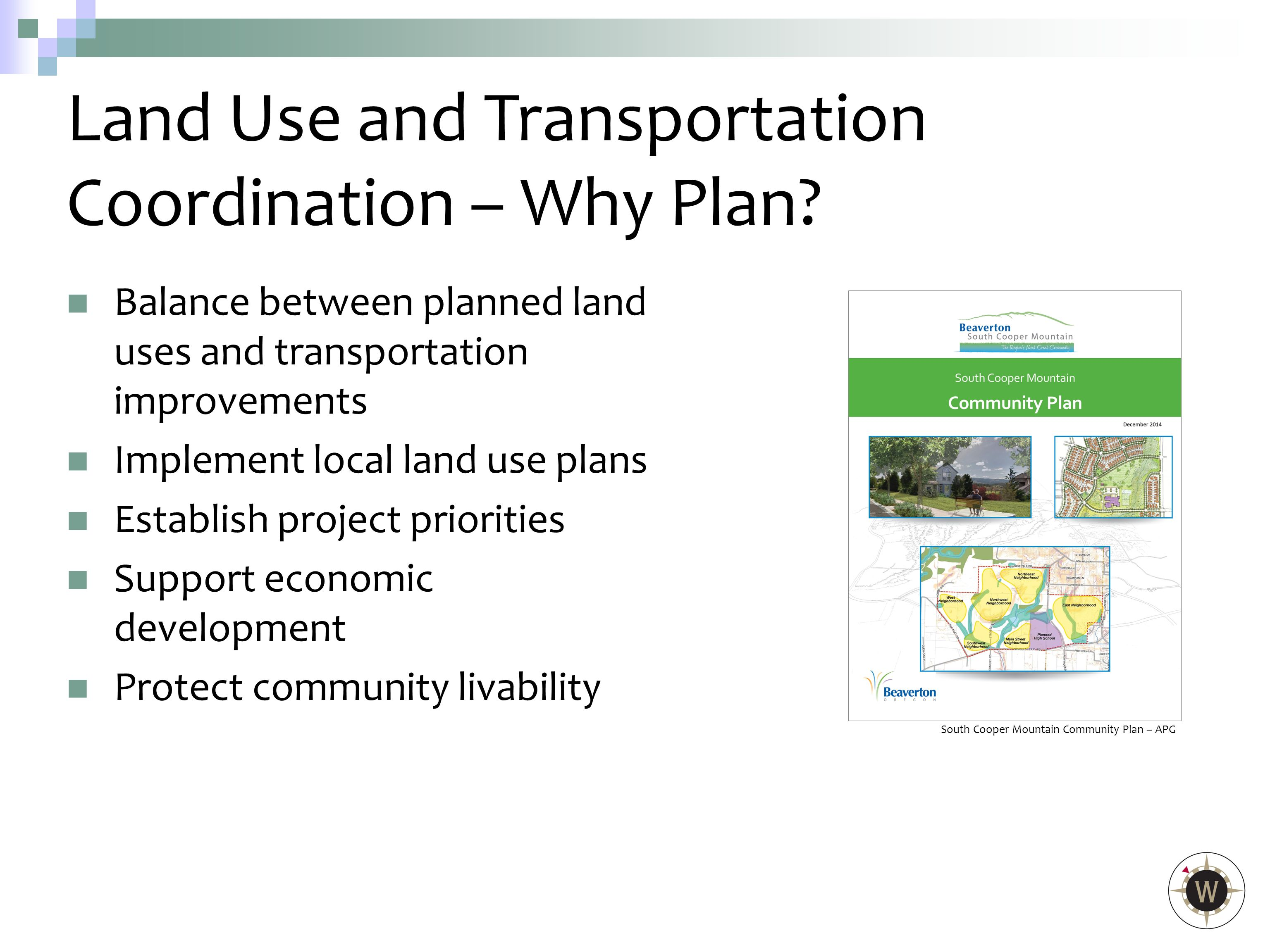 Balance between planned land uses and transportation improvements Implement local land use plans Establish project priorities Support economic development Protect community livability Land Use and Transportation Coordination – Why Plan.