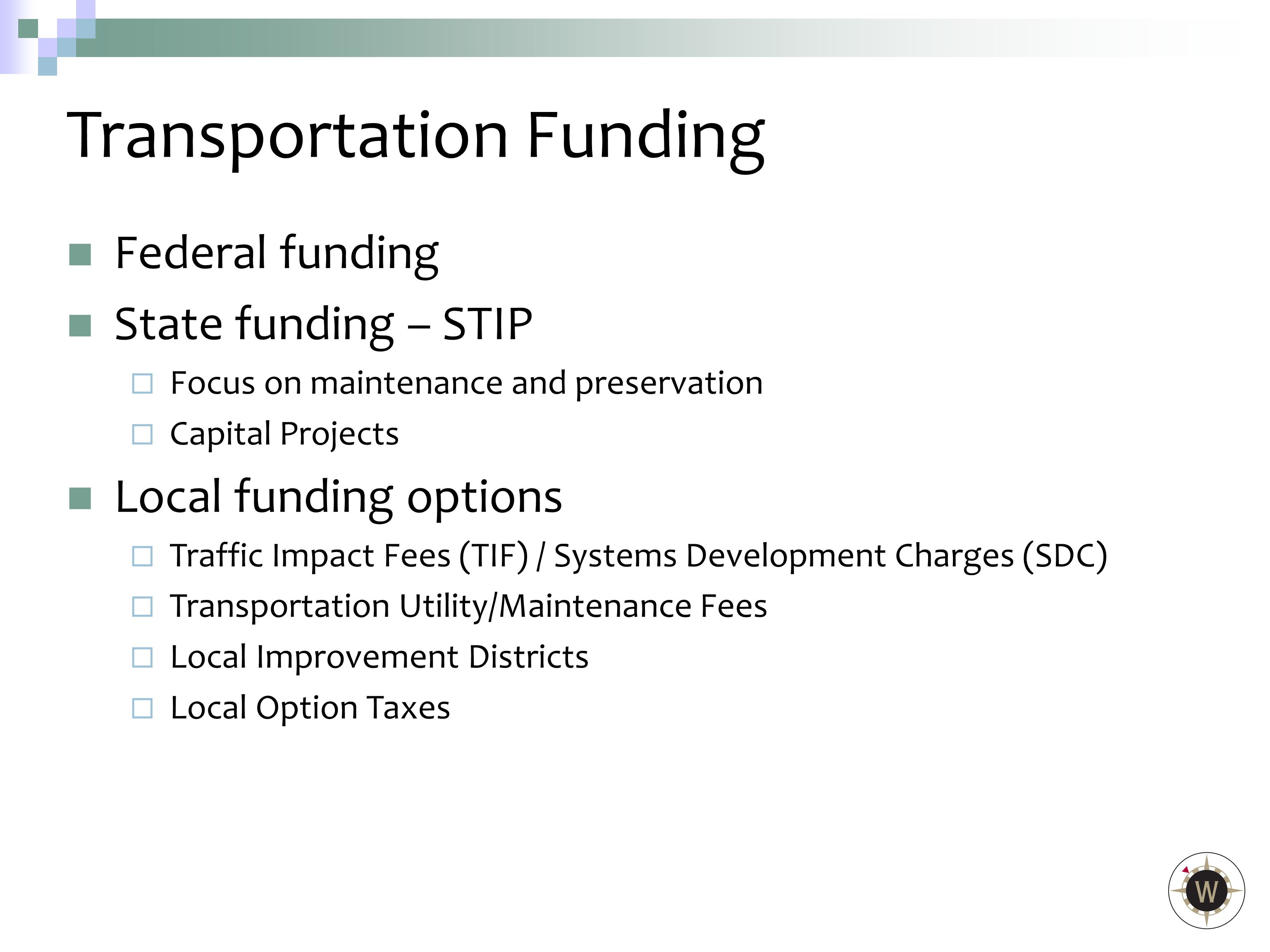 Federal funding State funding – STIP  Focus on maintenance and preservation  Capital Projects Local funding options  Traffic Impact Fees (TIF) / Systems Development Charges (SDC)  Transportation Utility/Maintenance Fees  Local Improvement Districts  Local Option Taxes Transportation Funding