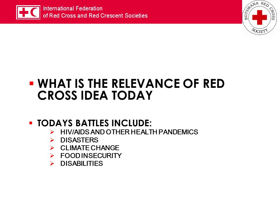  WHAT IS THE RELEVANCE OF RED CROSS IDEA TODAY  TODAYS BATTLES INCLUDE:  HIV/AIDS AND OTHER HEALTH PANDEMICS  DISASTERS  CLIMATE CHANGE  FOOD INSECURITY  DISABILITIES