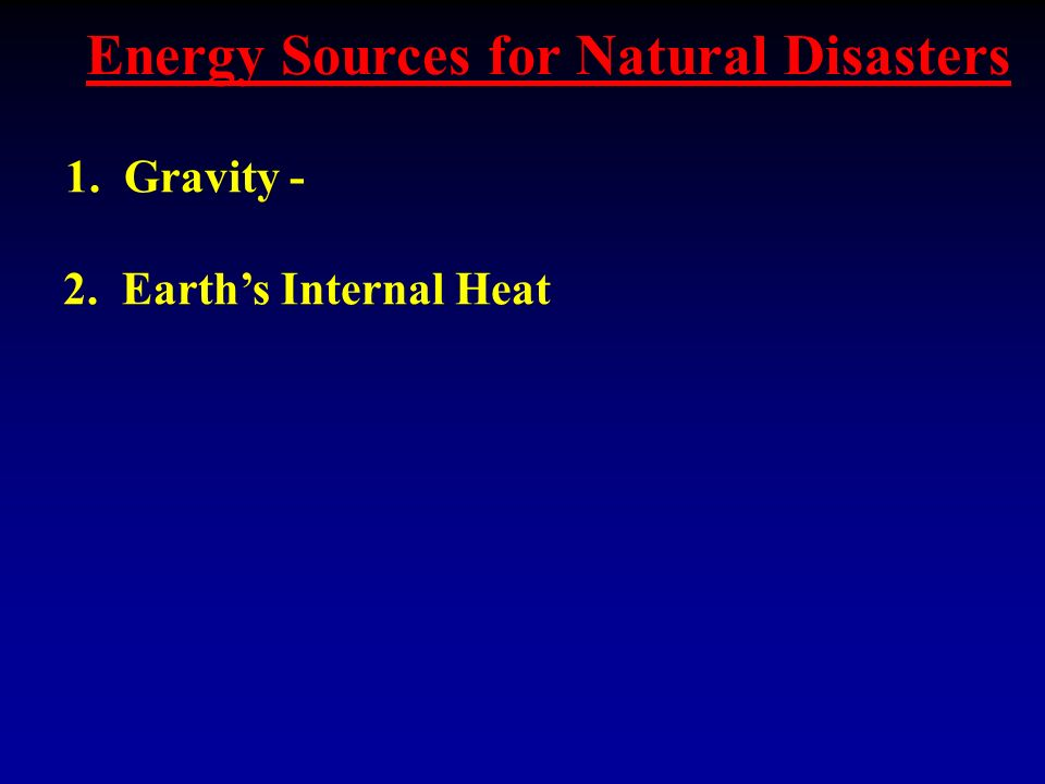 Energy Sources for Natural Disasters 1. Gravity - 2. Earth's Internal Heat