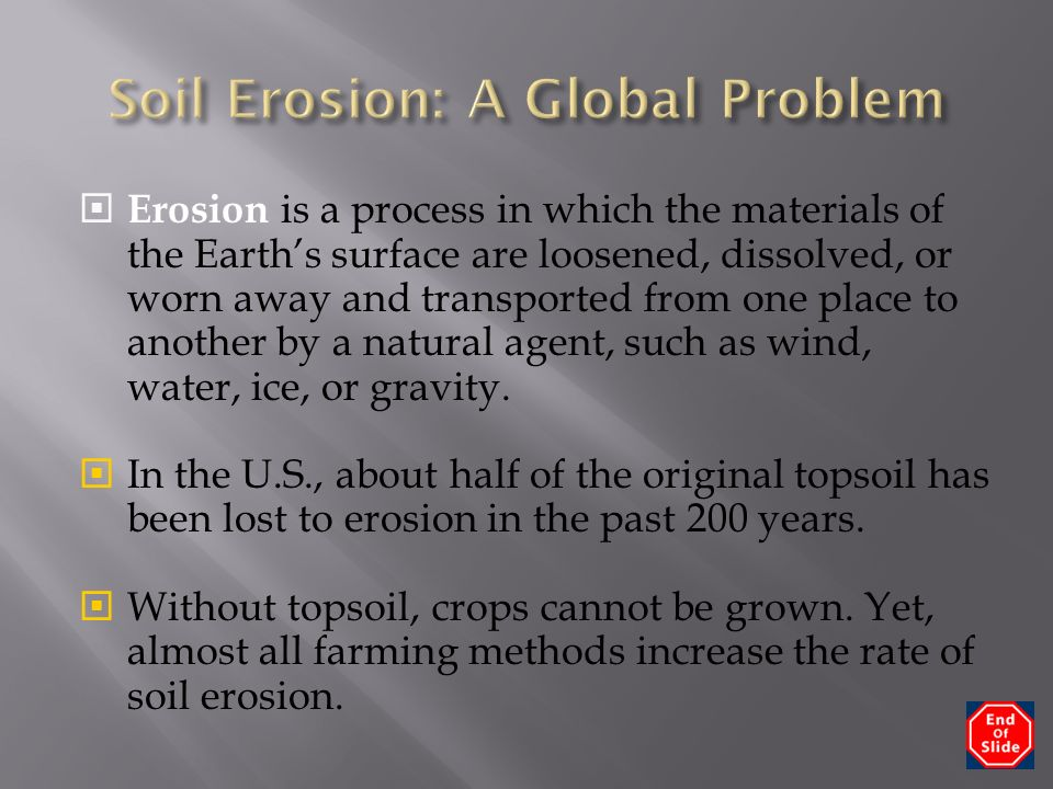  Erosion is a process in which the materials of the Earth's surface are loosened, dissolved, or worn away and transported from one place to another by a natural agent, such as wind, water, ice, or gravity.