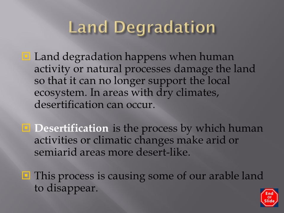  Land degradation happens when human activity or natural processes damage the land so that it can no longer support the local ecosystem.