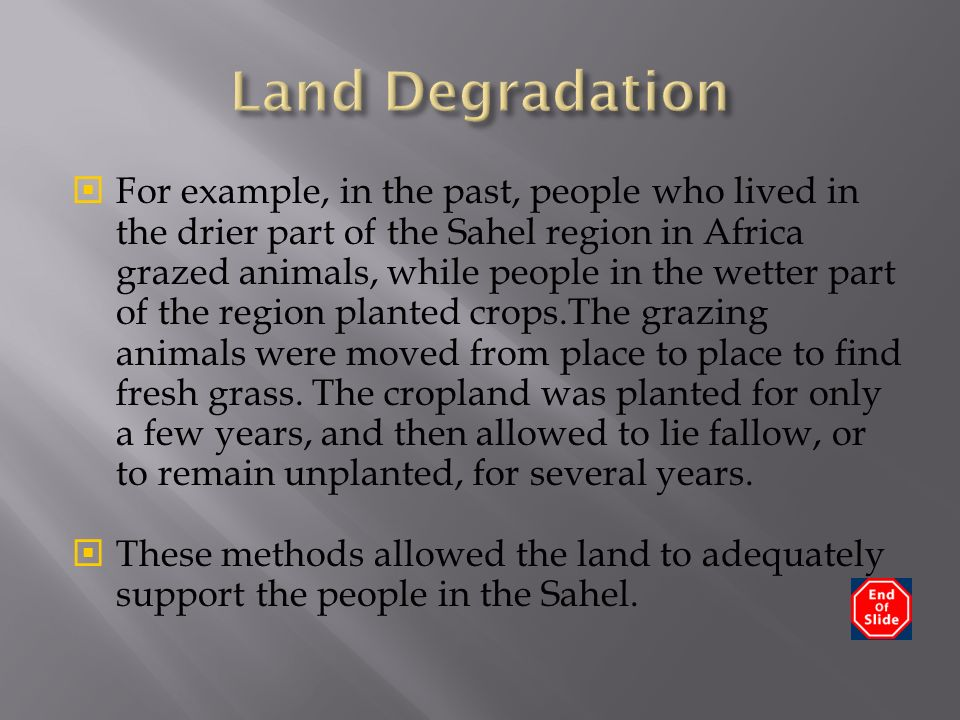  For example, in the past, people who lived in the drier part of the Sahel region in Africa grazed animals, while people in the wetter part of the region planted crops.The grazing animals were moved from place to place to find fresh grass.
