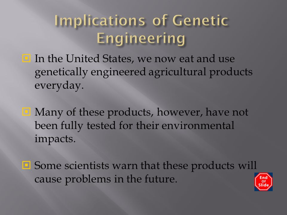  In the United States, we now eat and use genetically engineered agricultural products everyday.