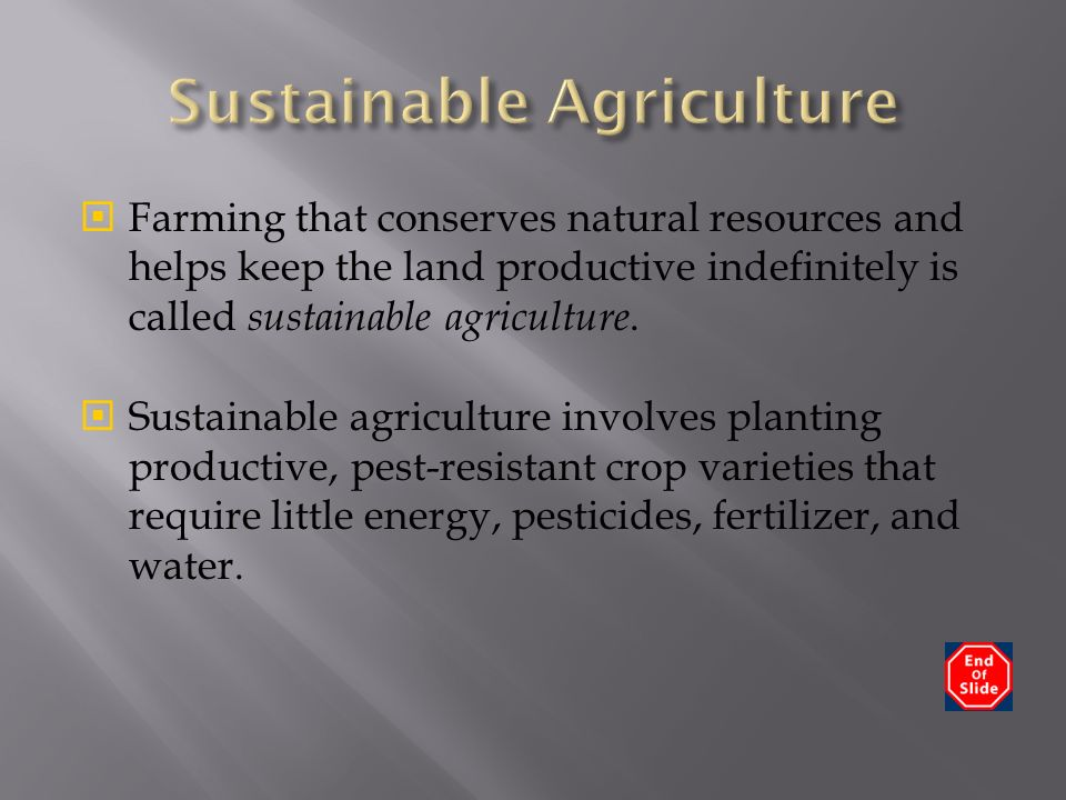  Farming that conserves natural resources and helps keep the land productive indefinitely is called sustainable agriculture.