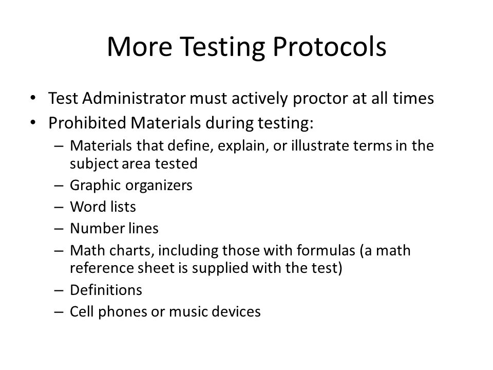 More Testing Protocols Test Administrator must actively proctor at all times Prohibited Materials during testing: – Materials that define, explain, or illustrate terms in the subject area tested – Graphic organizers – Word lists – Number lines – Math charts, including those with formulas (a math reference sheet is supplied with the test) – Definitions – Cell phones or music devices