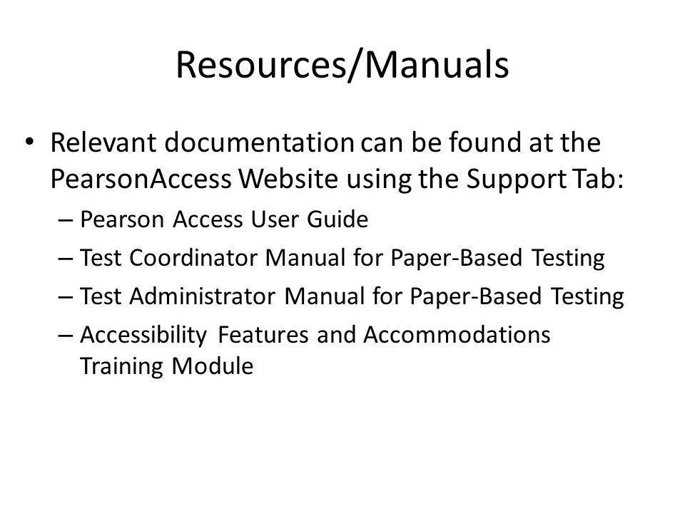 Resources/Manuals Relevant documentation can be found at the PearsonAccess Website using the Support Tab: – Pearson Access User Guide – Test Coordinator Manual for Paper-Based Testing – Test Administrator Manual for Paper-Based Testing – Accessibility Features and Accommodations Training Module