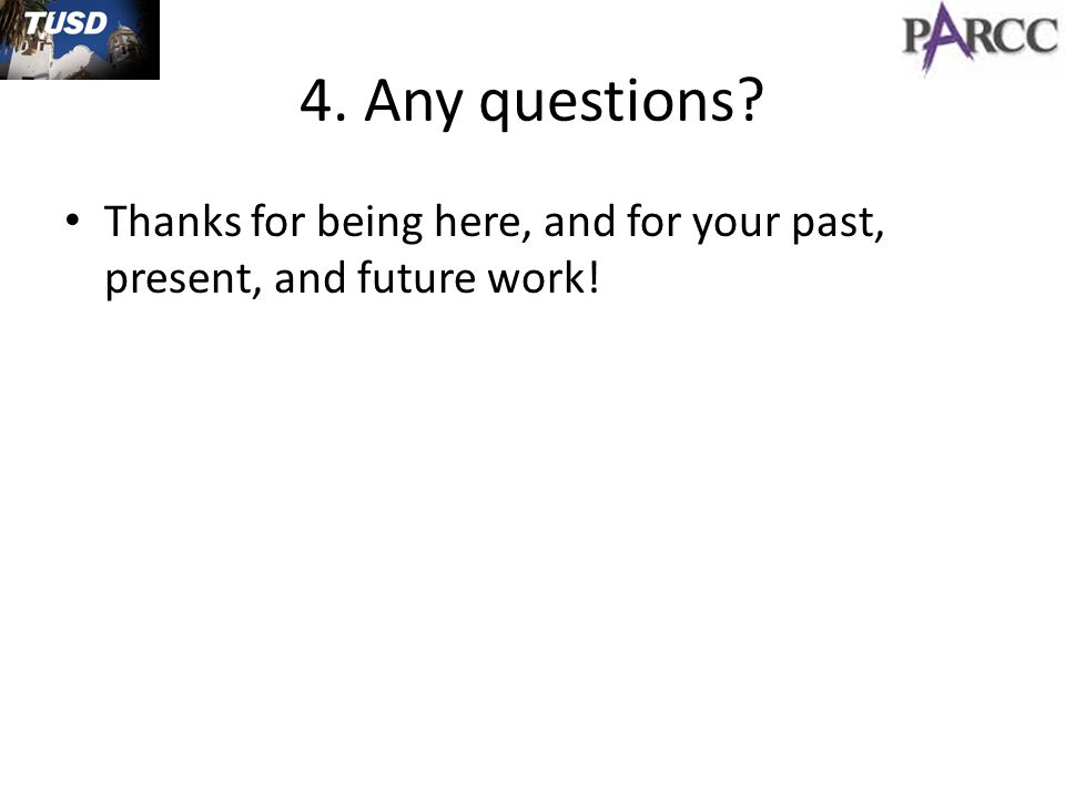 4. Any questions Thanks for being here, and for your past, present, and future work!