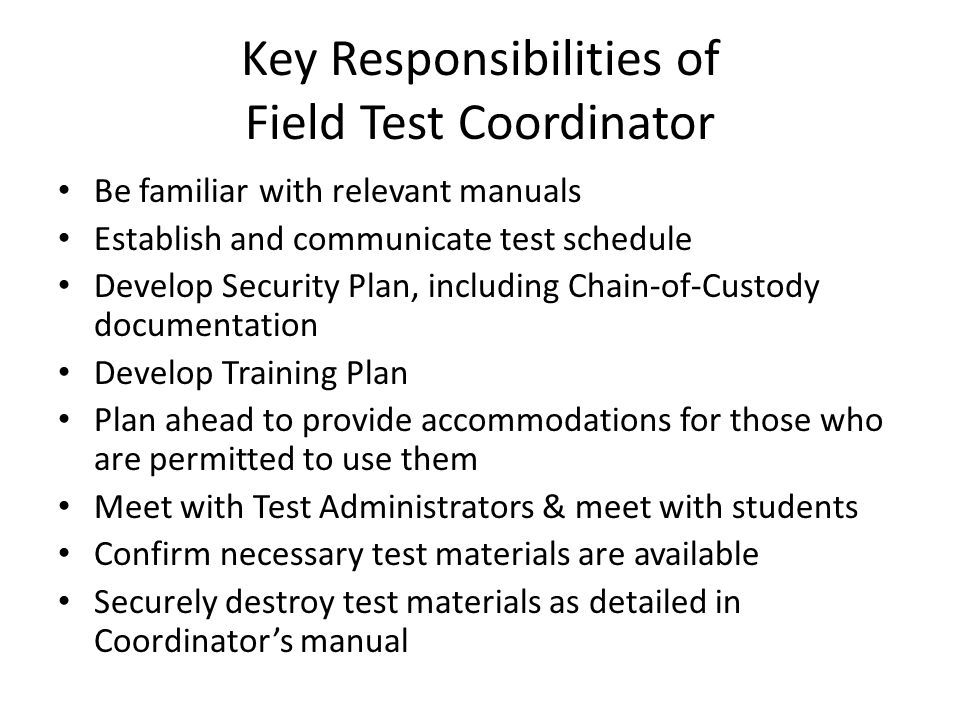 Key Responsibilities of Field Test Coordinator Be familiar with relevant manuals Establish and communicate test schedule Develop Security Plan, including Chain-of-Custody documentation Develop Training Plan Plan ahead to provide accommodations for those who are permitted to use them Meet with Test Administrators & meet with students Confirm necessary test materials are available Securely destroy test materials as detailed in Coordinator's manual