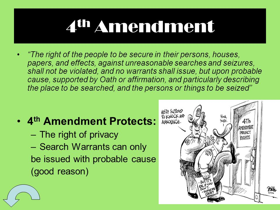 4 th Amendment The right of the people to be secure in their persons, houses, papers, and effects, against unreasonable searches and seizures, shall not be violated, and no warrants shall issue, but upon probable cause, supported by Oath or affirmation, and particularly describing the place to be searched, and the persons or things to be seized 4 th Amendment Protects: –The right of privacy –Search Warrants can only be issued with probable cause (good reason)