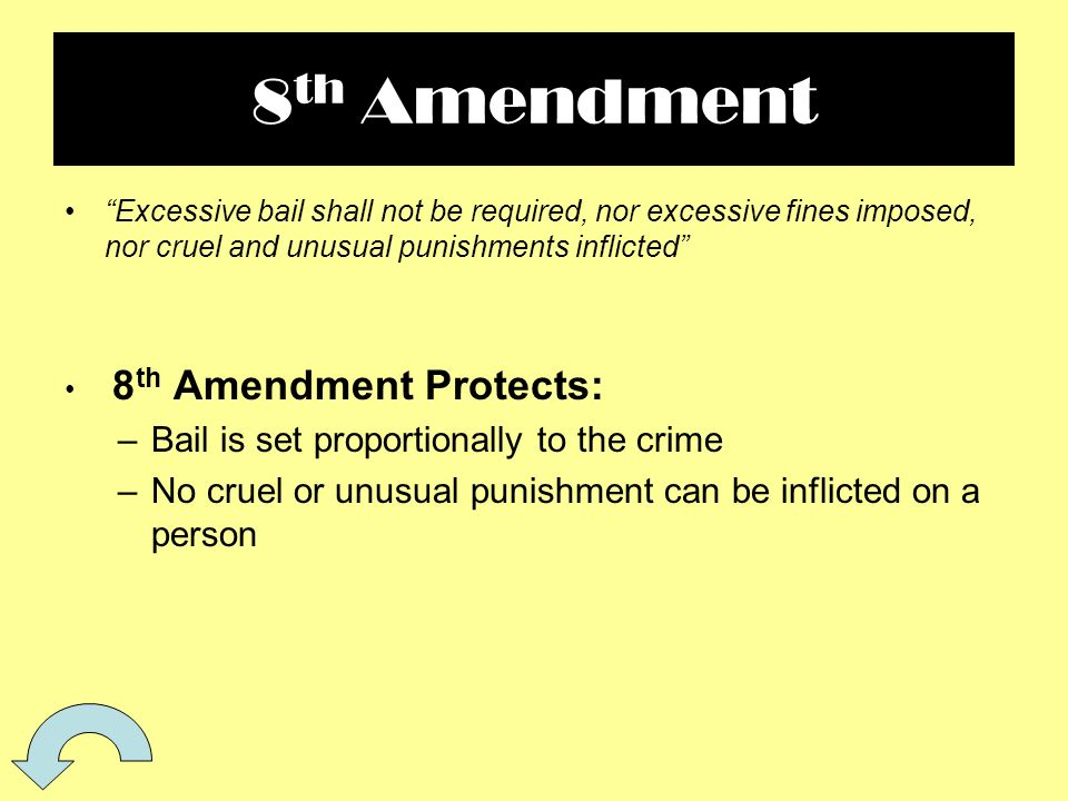 8 th Amendment Excessive bail shall not be required, nor excessive fines imposed, nor cruel and unusual punishments inflicted 8 th Amendment Protects: –Bail is set proportionally to the crime –No cruel or unusual punishment can be inflicted on a person
