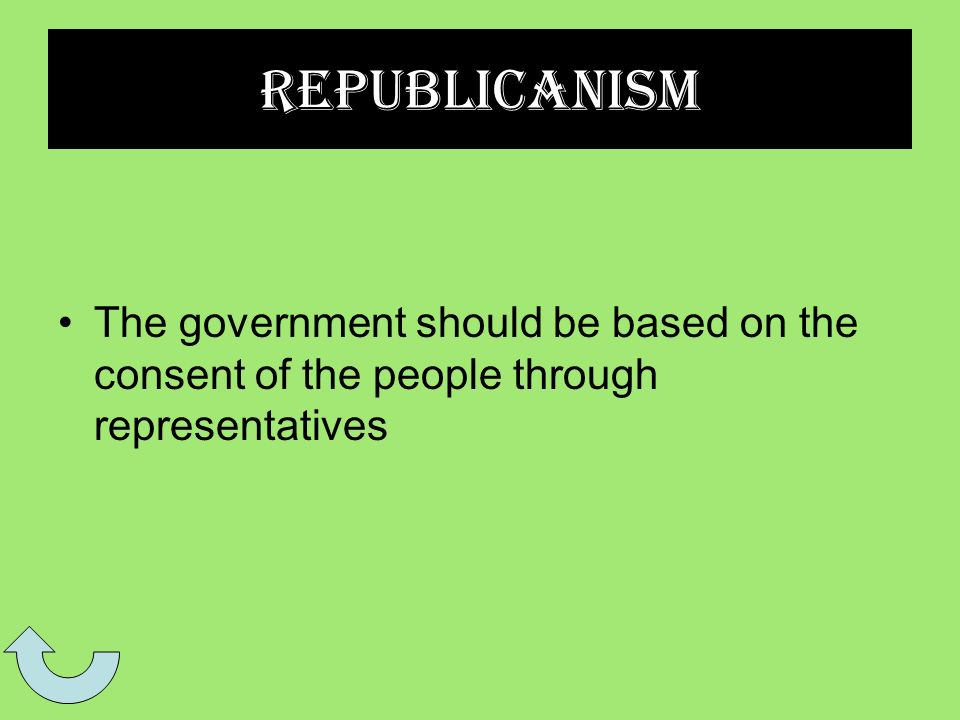 Republicanism The government should be based on the consent of the people through representatives
