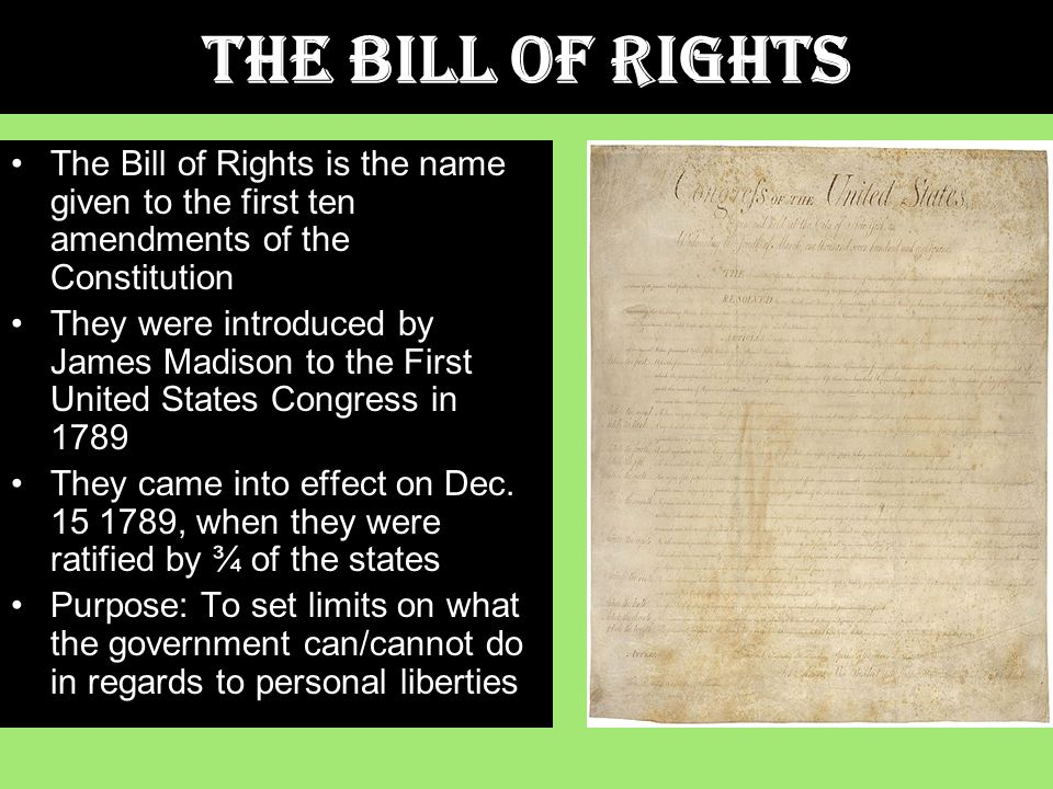 The Bill of Rights The Bill of Rights is the name given to the first ten amendments of the Constitution They were introduced by James Madison to the First United States Congress in 1789 They came into effect on Dec.