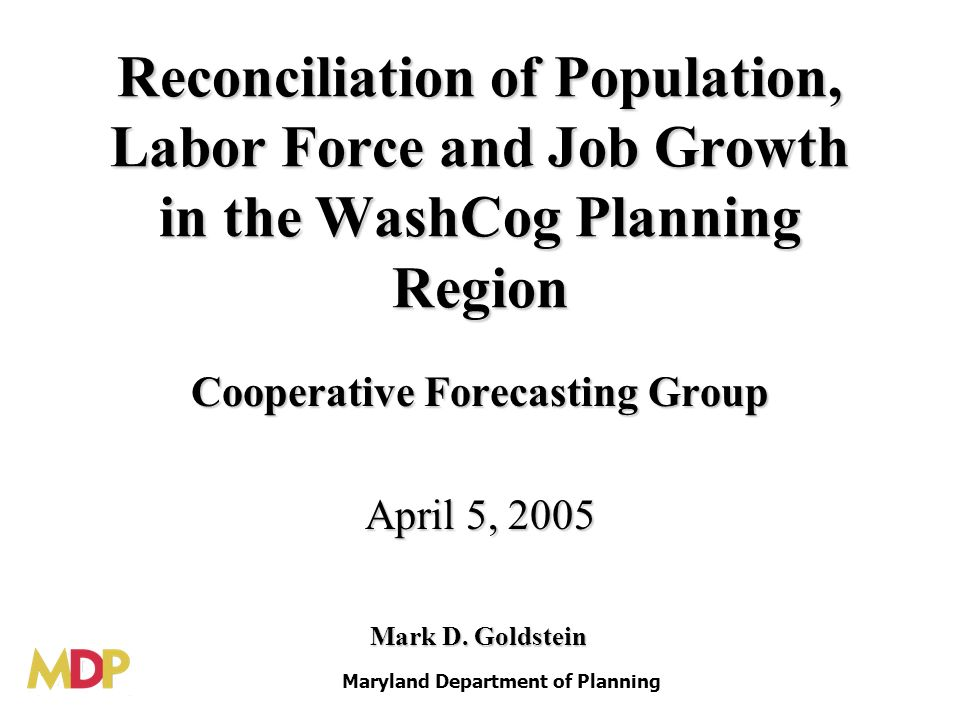 Reconciliation of Population, Labor Force and Job Growth in the WashCog Planning Region Cooperative Forecasting Group April 5, 2005 Maryland Department of Planning Mark D.