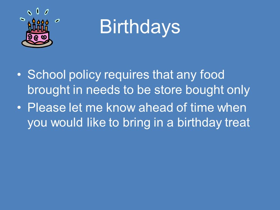 Birthdays School policy requires that any food brought in needs to be store bought only Please let me know ahead of time when you would like to bring in a birthday treat