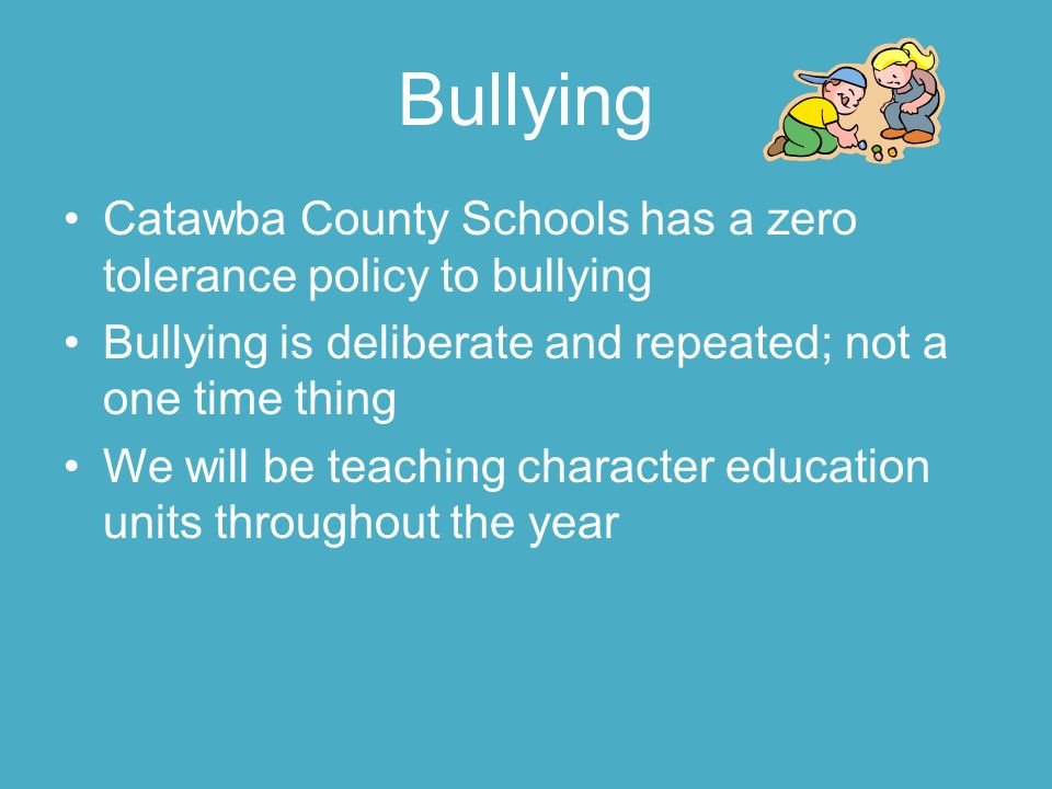 Bullying Catawba County Schools has a zero tolerance policy to bullying Bullying is deliberate and repeated; not a one time thing We will be teaching character education units throughout the year