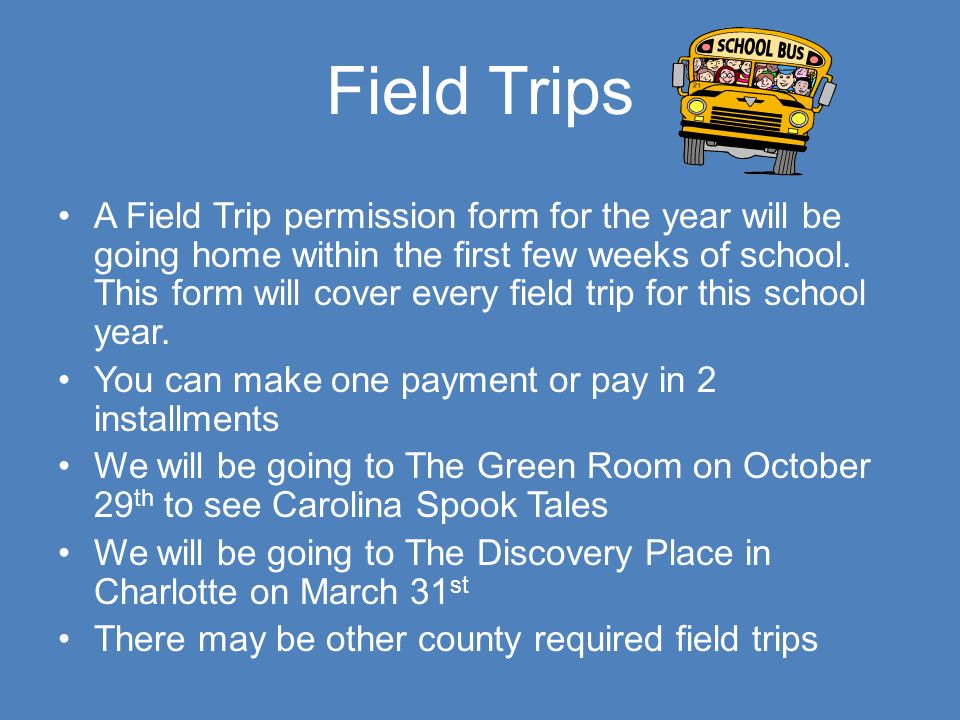 Field Trips A Field Trip permission form for the year will be going home within the first few weeks of school.