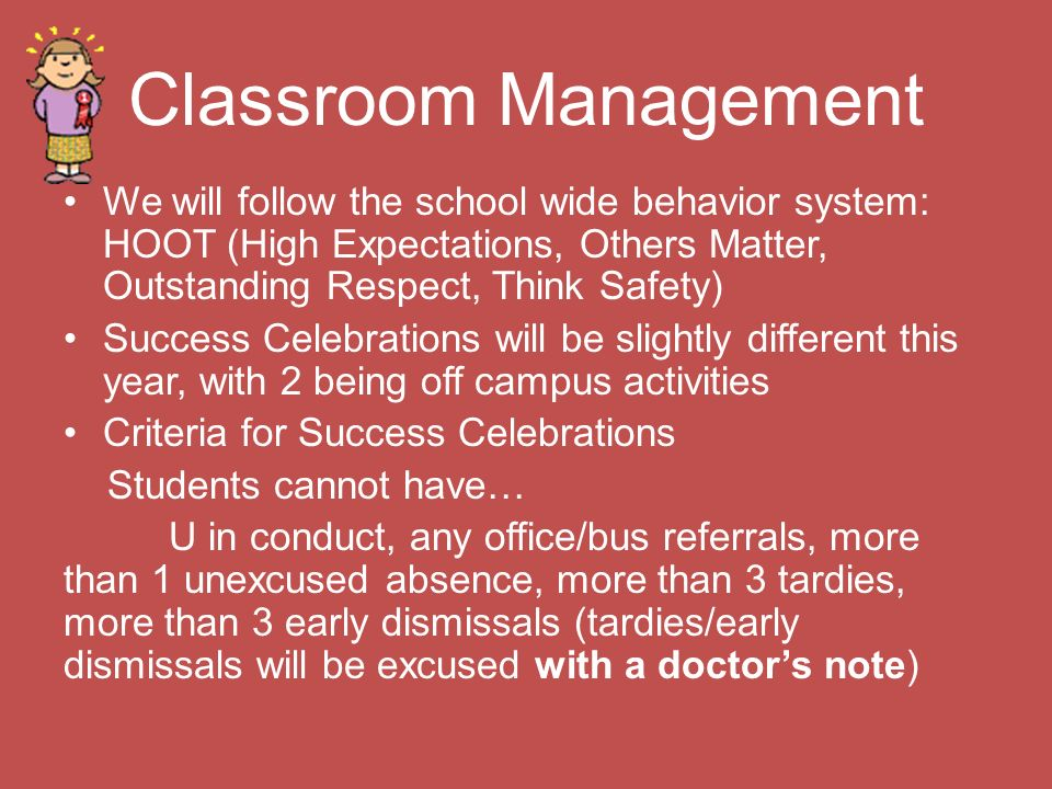 Classroom Management We will follow the school wide behavior system: HOOT (High Expectations, Others Matter, Outstanding Respect, Think Safety) Success Celebrations will be slightly different this year, with 2 being off campus activities Criteria for Success Celebrations Students cannot have… U in conduct, any office/bus referrals, more than 1 unexcused absence, more than 3 tardies, more than 3 early dismissals (tardies/early dismissals will be excused with a doctor's note)