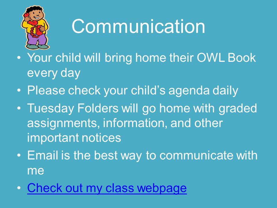 Communication Your child will bring home their OWL Book every day Please check your child's agenda daily Tuesday Folders will go home with graded assignments, information, and other important notices  is the best way to communicate with me Check out my class webpage