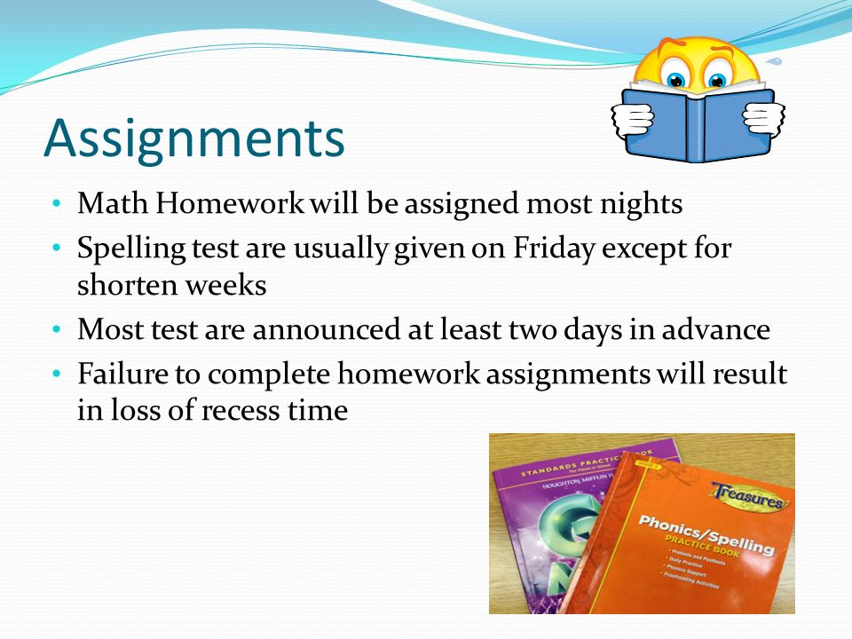 Assignments Math Homework will be assigned most nights Spelling test are usually given on Friday except for shorten weeks Most test are announced at least two days in advance Failure to complete homework assignments will result in loss of recess time