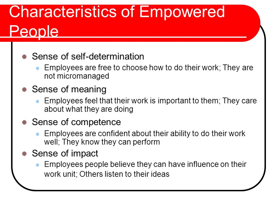 Characteristics of Empowered People Sense of self-determination Employees are free to choose how to do their work; They are not micromanaged Sense of
