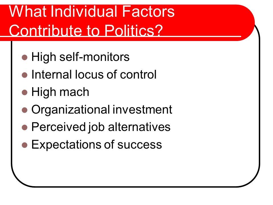 What Individual Factors Contribute to Politics? High self-monitors Internal locus of control High mach Organizational investment Perceived job alterna
