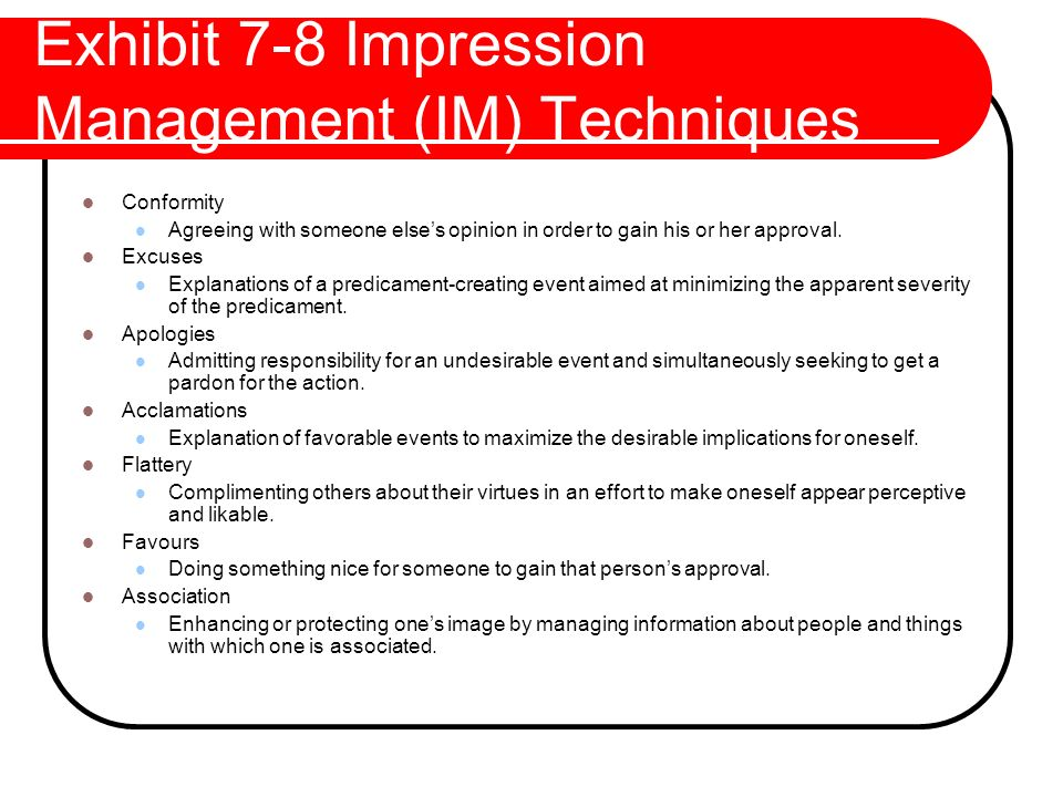 Exhibit 7-8 Impression Management (IM) Techniques Conformity Agreeing with someone else's opinion in order to gain his or her approval. Excuses Explan
