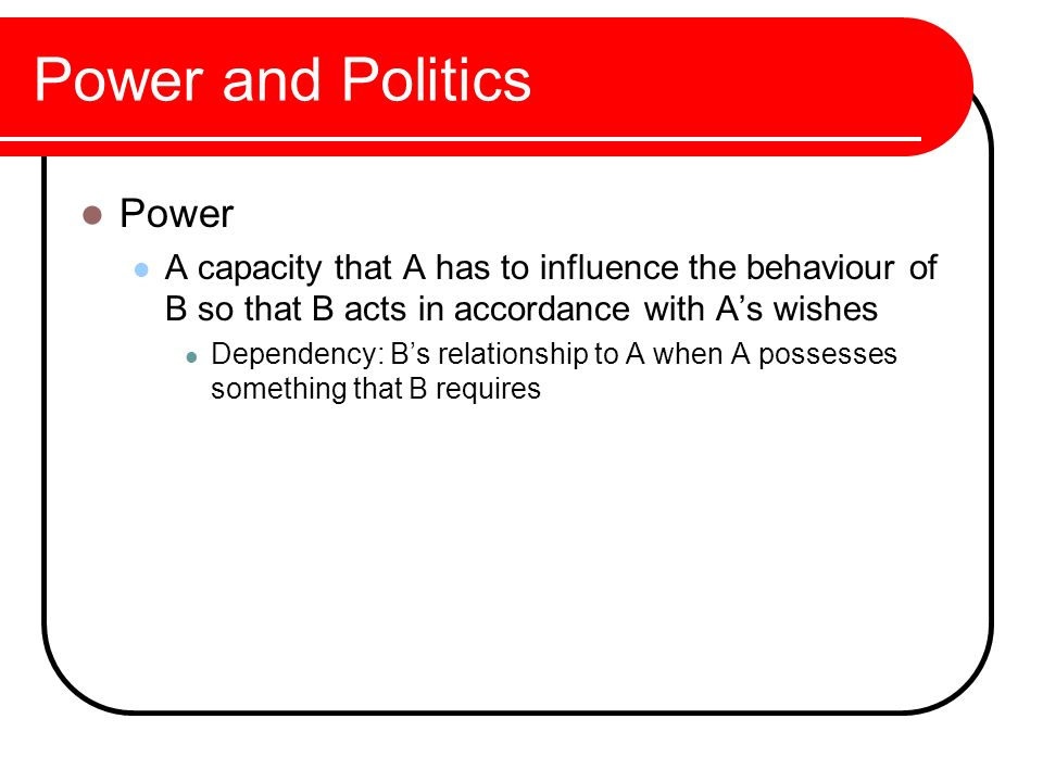 Power A capacity that A has to influence the behaviour of B so that B acts in accordance with A's wishes Dependency: B's relationship to A when A poss