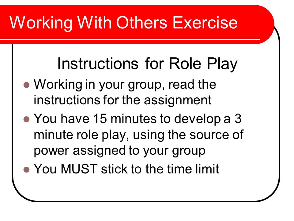 Working With Others Exercise Instructions for Role Play Working in your group, read the instructions for the assignment You have 15 minutes to develop