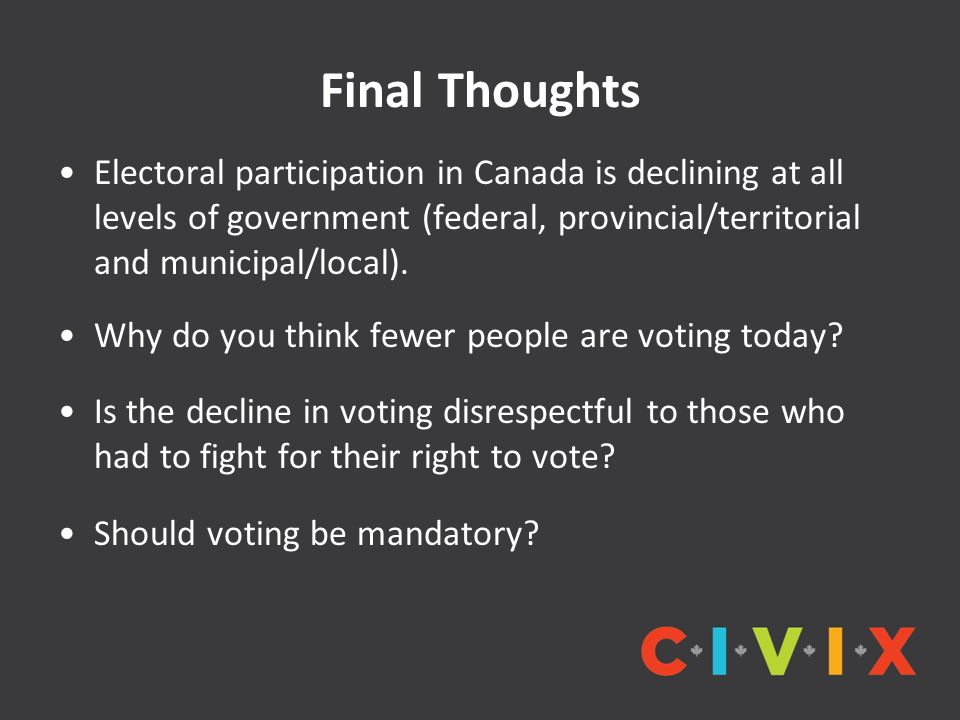 Final Thoughts Electoral participation in Canada is declining at all levels of government (federal, provincial/territorial and municipal/local). Why d