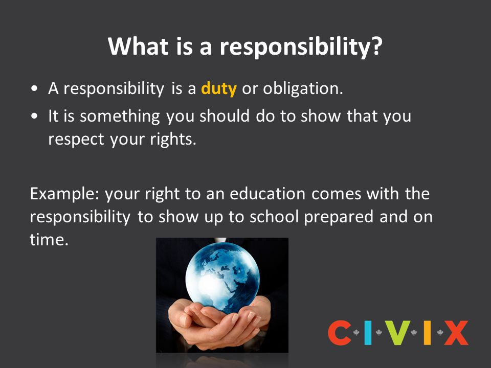 What is a responsibility? A responsibility is a duty or obligation. It is something you should do to show that you respect your rights. Example: your