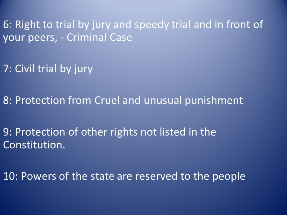 6: Right to trial by jury and speedy trial and in front of your peers, - Criminal Case 7: Civil trial by jury 8: Protection from Cruel and unusual punishment 9: Protection of other rights not listed in the Constitution.