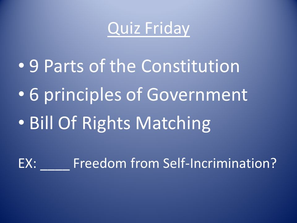 Quiz Friday 9 Parts of the Constitution 6 principles of Government Bill Of Rights Matching EX: ____ Freedom from Self-Incrimination