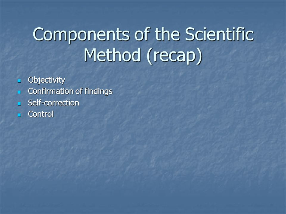 Components of the Scientific Method (recap) Objectivity Objectivity Confirmation of findings Confirmation of findings Self-correction Self-correction Control Control