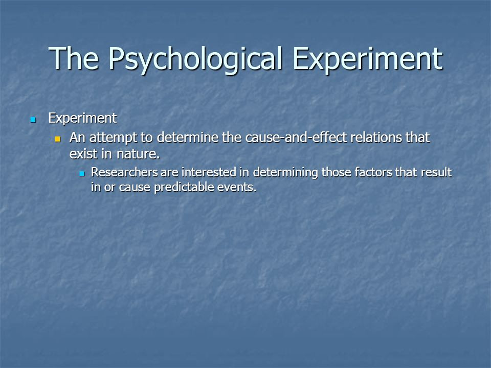 The Psychological Experiment Experiment Experiment An attempt to determine the cause-and-effect relations that exist in nature.