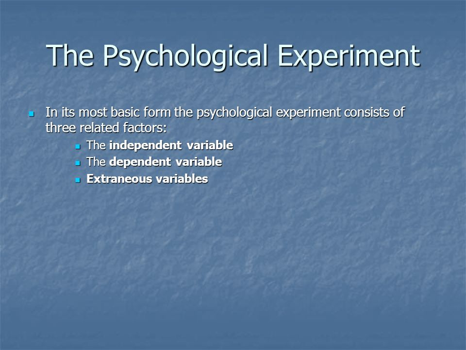 The Psychological Experiment In its most basic form the psychological experiment consists of three related factors: In its most basic form the psychological experiment consists of three related factors: The independent variable The independent variable The dependent variable The dependent variable Extraneous variables Extraneous variables