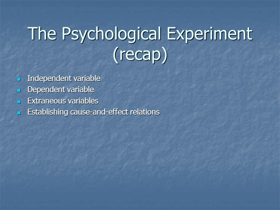 The Psychological Experiment (recap) Independent variable Independent variable Dependent variable Dependent variable Extraneous variables Extraneous variables Establishing cause-and-effect relations Establishing cause-and-effect relations