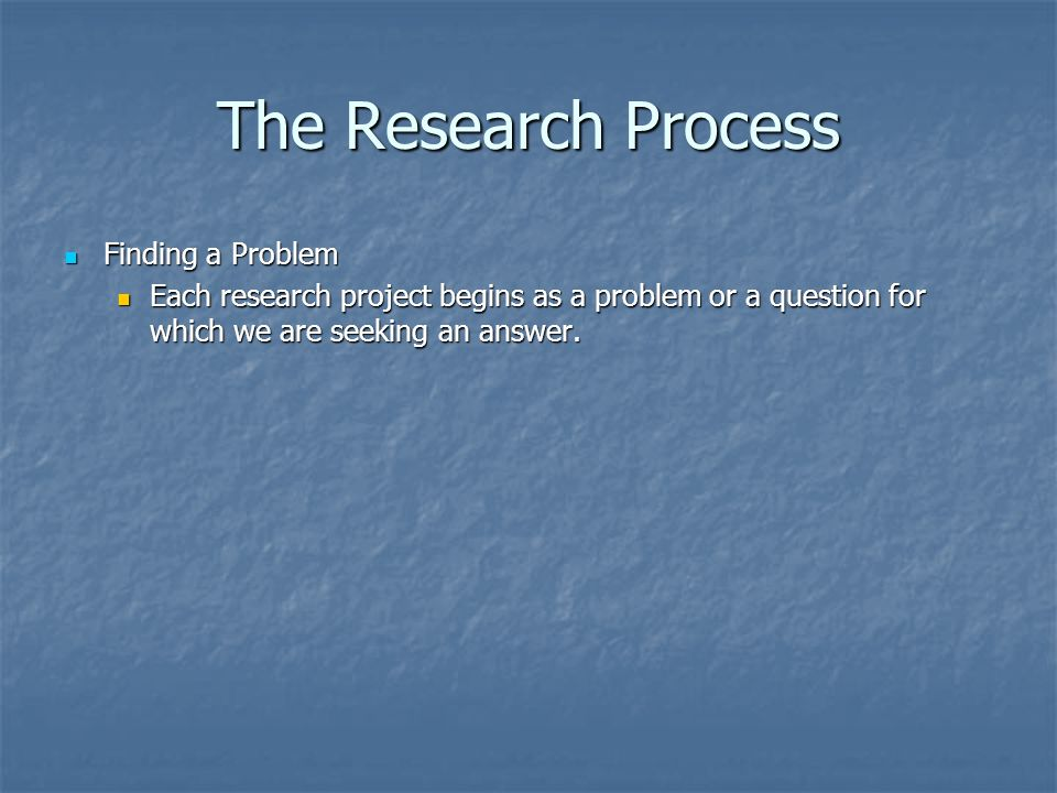 The Research Process Finding a Problem Finding a Problem Each research project begins as a problem or a question for which we are seeking an answer.