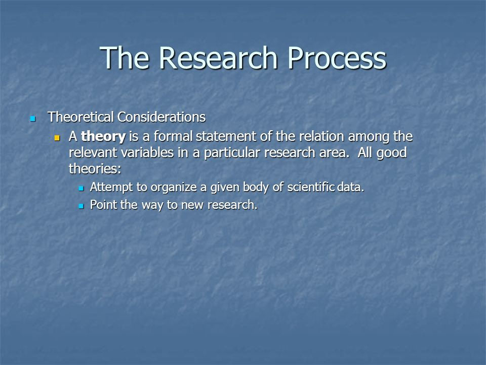 The Research Process Theoretical Considerations Theoretical Considerations A theory is a formal statement of the relation among the relevant variables in a particular research area.