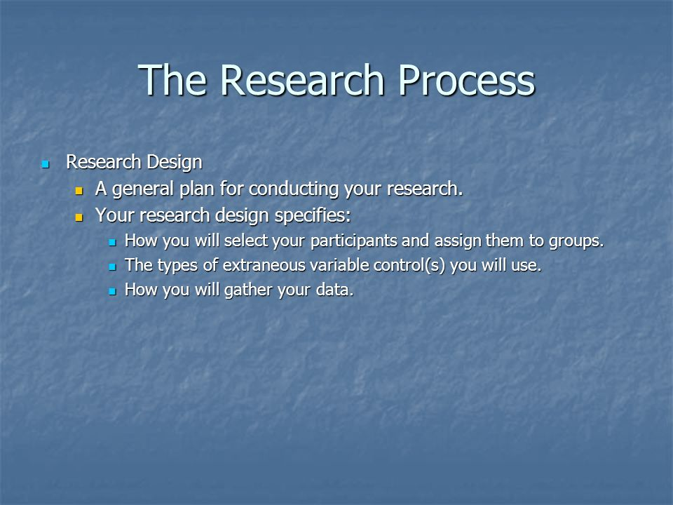The Research Process Research Design Research Design A general plan for conducting your research.