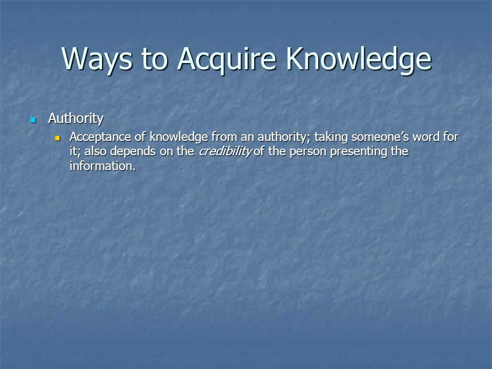 Ways to Acquire Knowledge Authority Authority Acceptance of knowledge from an authority; taking someone's word for it; also depends on the credibility of the person presenting the information.